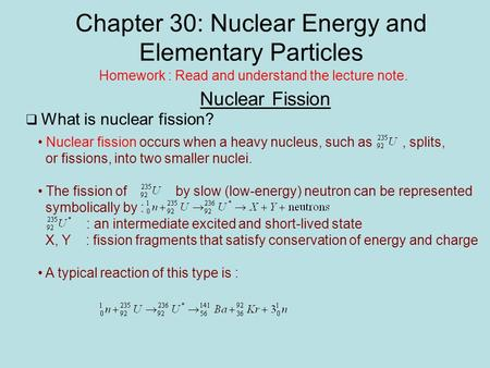Chapter 30: Nuclear Energy and Elementary Particles Nuclear Fission Homework : Read and understand the lecture note.  What is nuclear fission? Nuclear.