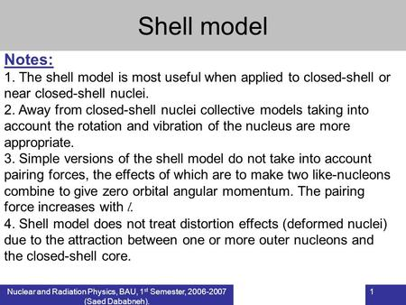 Nuclear and Radiation Physics, BAU, 1 st Semester, 2006-2007 (Saed Dababneh). 1 Shell model Notes: 1. The shell model is most useful when applied to closed-shell.