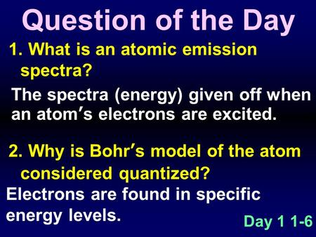 1. What is an atomic emission spectra? 2. Why is Bohr's model of the atom considered quantized? Question of the Day Day 1 1-6 The spectra (energy) given.