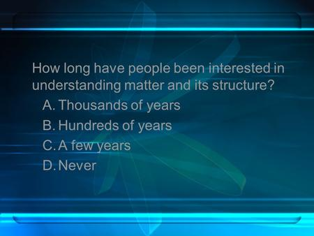 How long have people been interested in understanding matter and its structure? A.Thousands of years B.Hundreds of years C.A few years D.Never.