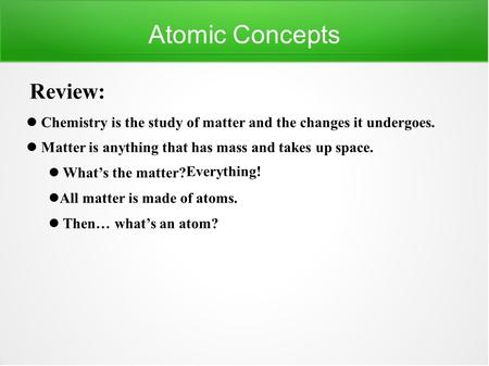 Atomic Concepts Review: Chemistry is the study of matter and the changes it undergoes. Matter is anything that has mass and takes up space. What's the.
