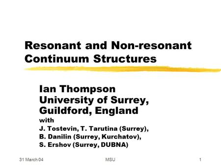 31 March 04MSU1 Resonant and Non-resonant Continuum Structures Ian Thompson University of Surrey, Guildford, England with J. Tostevin, T. Tarutina (Surrey),