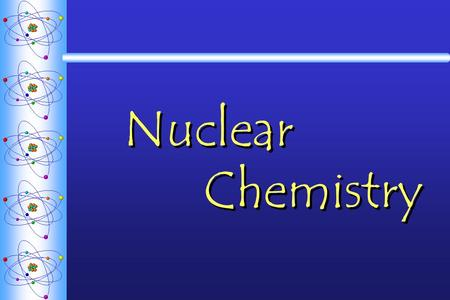 Nuclear Chemistry. RadioactivityRadioactivity  The spontaneous decomposition of a nucleus to form a different nucleus accompanied by a release of energy.