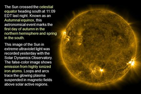 The Sun crossed the celestial equator heading south at 11:09 EDT last night. Known as an Autumnal equinox, this astronomical event marks the first day.