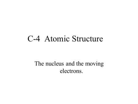 C-4 Atomic Structure The nucleus and the moving electrons.