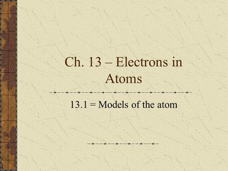 Ch. 13 – Electrons in Atoms 13.1 = Models of the atom.
