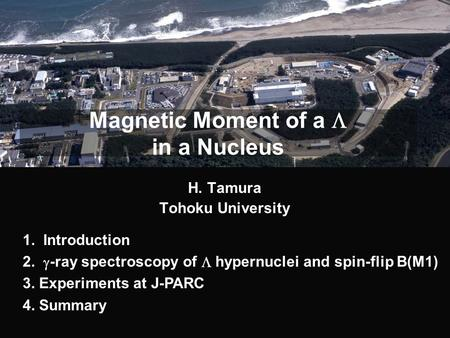 Magnetic Moment of a  in a Nucleus H. Tamura Tohoku University 1. Introduction 2.  -ray spectroscopy of  hypernuclei and spin-flip B(M1) 3. Experiments.