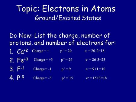 Topic: Electrons in Atoms Ground/Excited States Do Now: List the charge, number of protons, and number of electrons for: 1.Ca +2 2.Fe +3 3.F -1 4.P -3.