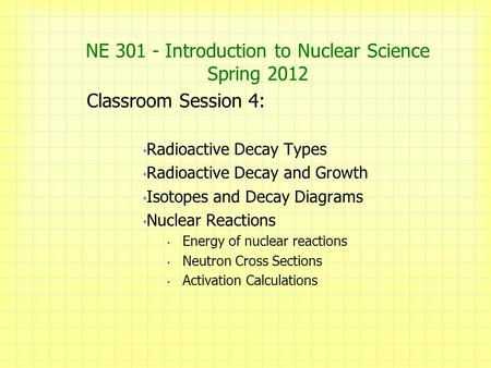 NE 301 - Introduction to Nuclear Science Spring 2012 Classroom Session 4: Radioactive Decay Types Radioactive Decay and Growth Isotopes and Decay Diagrams.