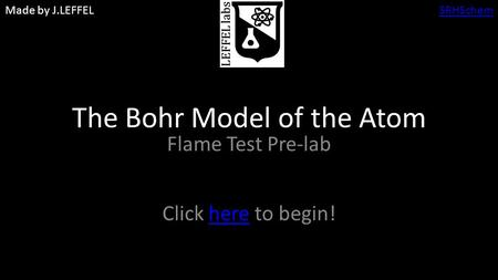 Made by J.LEFFELSRHSchem The Bohr Model of the Atom Flame Test Pre-lab Click here to begin!here.