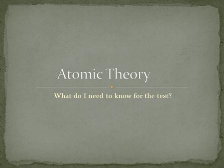 What do I need to know for the test?. 460 BC-created the 1 st Atomic Theory of Matter (not modern atomic theory however) HIS THEORY Matter is composed.