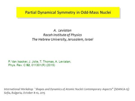 Partial Dynamical Symmetry in Odd-Mass Nuclei A. Leviatan Racah Institute of Physics The Hebrew University, Jerusalem, Israel P. Van Isacker, J. Jolie,