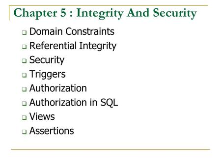 Chapter 5 : Integrity And Security  Domain Constraints  Referential Integrity  Security  Triggers  Authorization  Authorization in SQL  Views 