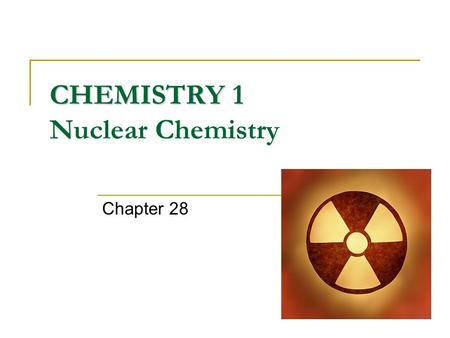 CHEMISTRY 1 CHEMISTRY 1 Nuclear Chemistry Chapter 28.
