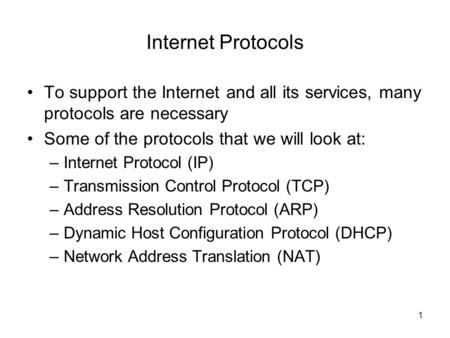 1 Internet Protocols To support the Internet and all its services, many protocols are necessary Some of the protocols that we will look at: –Internet Protocol.