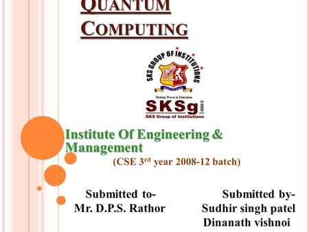 A SEMINAR ON Q UANTUM C OMPUTING Institute Of Engineering & Management (CSE 3 rd year 2008-12 batch) Submitted to- Submitted by- Mr. D.P.S. Rathor Sudhir.