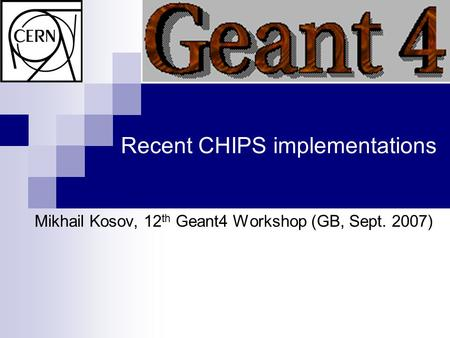 Recent CHIPS implementations Mikhail Kosov, 12 th Geant4 Workshop (GB, Sept. 2007)