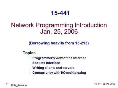 – 1 – 15-441, Spring 2006 Network Programming Introduction Jan. 25, 2006 Topics Programmer's view of the Internet Sockets interface Writing clients and.