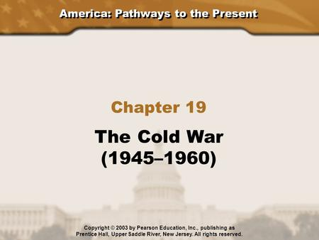 America: Pathways to the Present Chapter 19 The Cold War (1945–1960) Copyright © 2003 by Pearson Education, Inc., publishing as Prentice Hall, Upper Saddle.