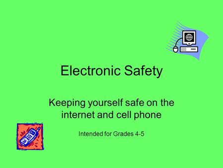 Electronic Safety Keeping yourself safe on the internet and cell phone Intended for Grades 4-5.