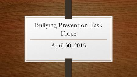Bullying Prevention Task Force April 30, 2015. Bullying Reporting & Response Visited all 9 campuses and speak to each staff Define Bullying as what it.