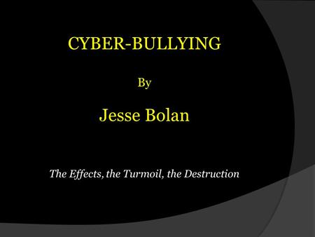 CYBER-BULLYING By Jesse Bolan The Effects, the Turmoil, the Destruction.