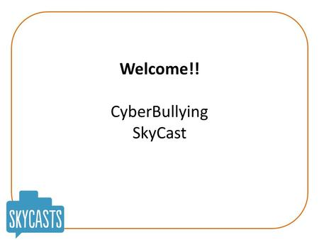 Welcome!! CyberBullying SkyCast. CyberBullying Today's Aims: To create a therapeutic 'online space' during the SkyCast! To understand more about cyberbullying: