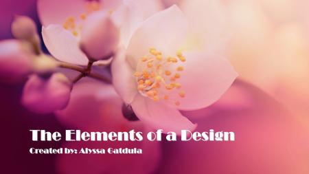 The Elements of a Design Created by: Alyssa Gatdula.