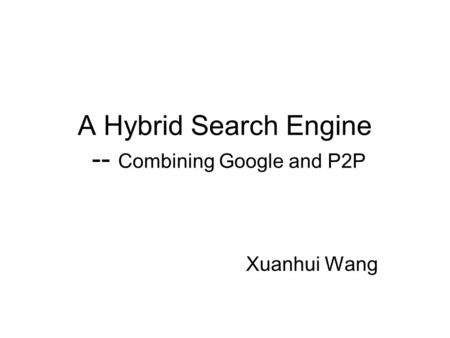 A Hybrid Search Engine -- Combining Google and P2P Xuanhui Wang.