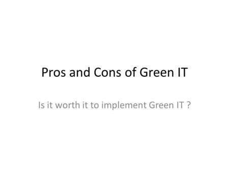 Pros and Cons of Green IT Is it worth it to implement Green IT ?