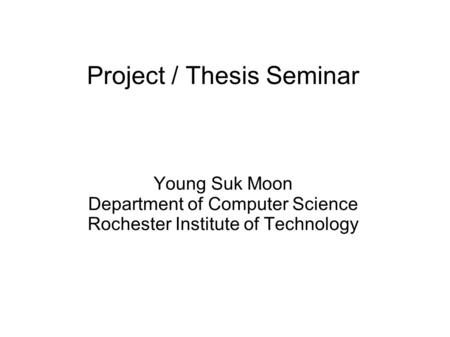 Project / Thesis Seminar Young Suk Moon Department of Computer Science Rochester Institute of Technology.
