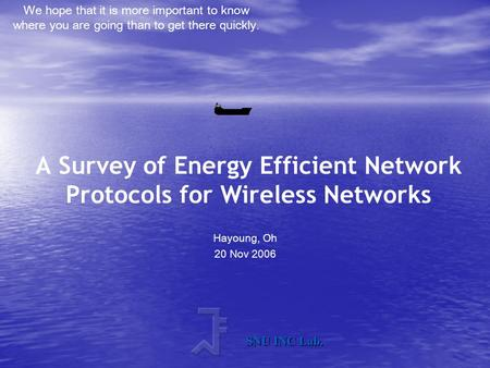 We hope that it is more important to know where you are going than to get there quickly. SNU INC Lab. A Survey of Energy Efficient Network Protocols for.