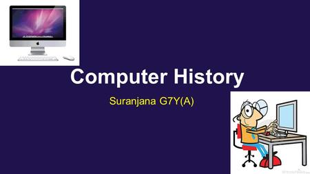 Computer History Suranjana G7Y(A). Introduction Many people didn't actually know how computers were created. These computers were actually created with.