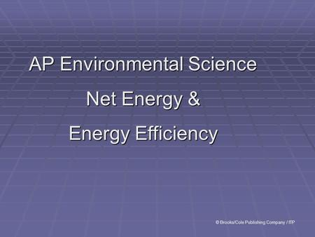 AP Environmental Science Net Energy & Energy Efficiency © Brooks/Cole Publishing Company / ITP.