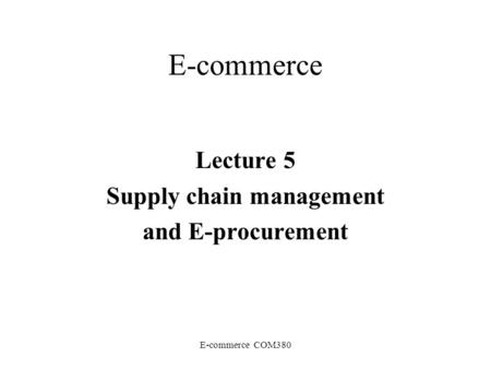 E-commerce COM380 E-commerce Lecture 5 Supply chain management and E-procurement.