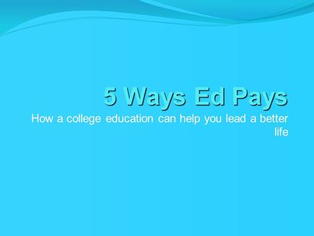 5 Ways Ed Pays How a college education can help you lead a better life.