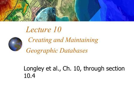 Lecture 10 Creating and Maintaining Geographic Databases Longley et al., Ch. 10, through section 10.4.