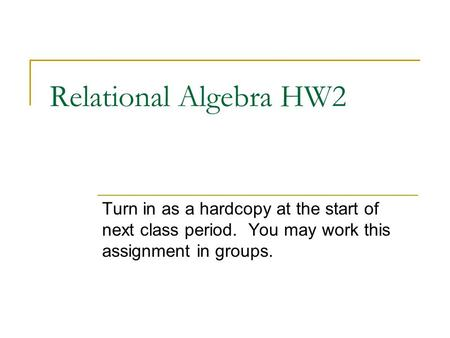 Relational Algebra HW2 Turn in as a hardcopy at the start of next class period. You may work this assignment in groups.
