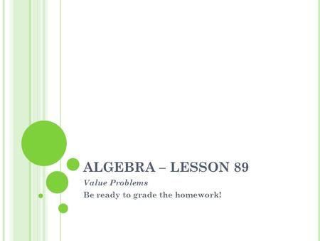 ALGEBRA – LESSON 89 Value Problems Be ready to grade the homework!