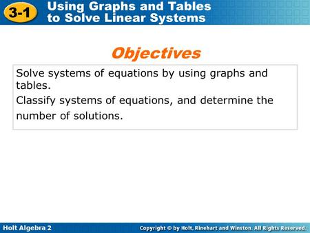 Holt Algebra 2 3-1 Using Graphs and Tables to Solve Linear Systems Solve systems of equations by using graphs and tables. Classify systems of equations,
