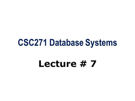 CSC271 Database Systems Lecture # 7. Summary: Previous Lecture  Relational keys  Integrity constraints  Views.