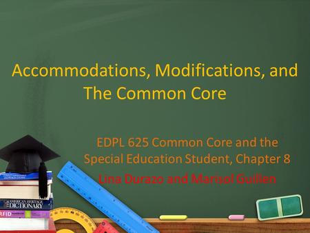 Accommodations, Modifications, and The Common Core EDPL 625 Common Core and the Special Education Student, Chapter 8 Lina Durazo and Marisol Guillen.