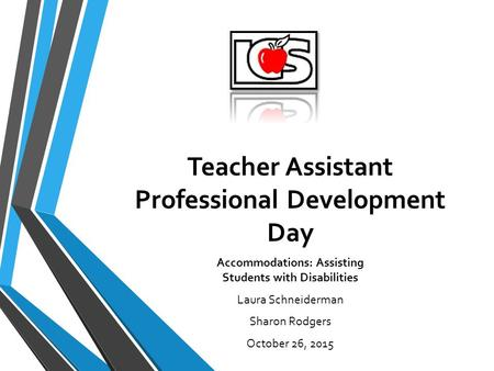 Teacher Assistant Professional Development Day Accommodations: Assisting Students with Disabilities Laura Schneiderman Sharon Rodgers October 26, 2015.