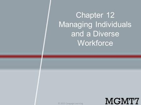 Chapter 12 Managing Individuals and a Diverse Workforce © 2015 Cengage Learning MGMT7.
