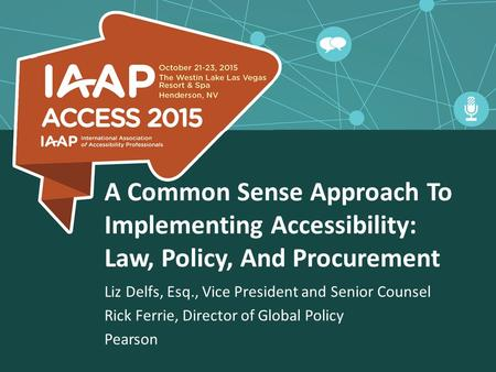 A Common Sense Approach To Implementing Accessibility: Law, Policy, And Procurement Liz Delfs, Esq., Vice President and Senior Counsel Rick Ferrie, Director.