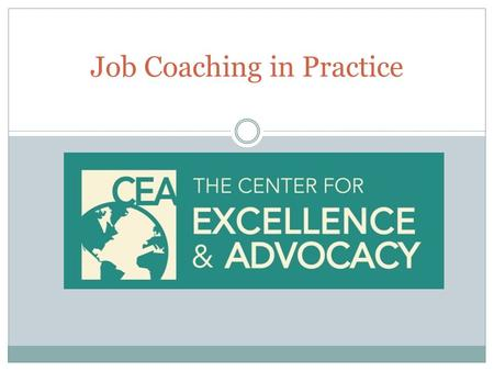 Job Coaching in Practice. Learning Objectives At the completion of this session participants will be able to: Define the steps, activities and supports.