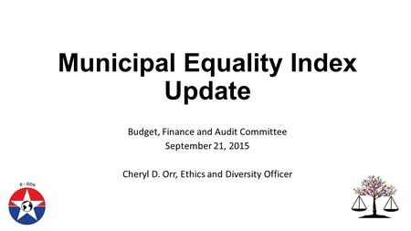 Municipal Equality Index Update Budget, Finance and Audit Committee September 21, 2015 Cheryl D. Orr, Ethics and Diversity Officer.