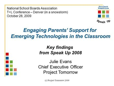 (c) <strong>Project</strong> Tomorrow 2009 Engaging Parents' Support for Emerging Technologies in the Classroom Key findings from Speak Up 2008 Julie Evans Chief Executive.