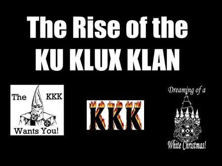 The Rise of the KU KLUX KLAN. First KKK – 1865-71 Set up by former Confederate soldiers opposed to the 'Reconstruction' of the South by the victorious.