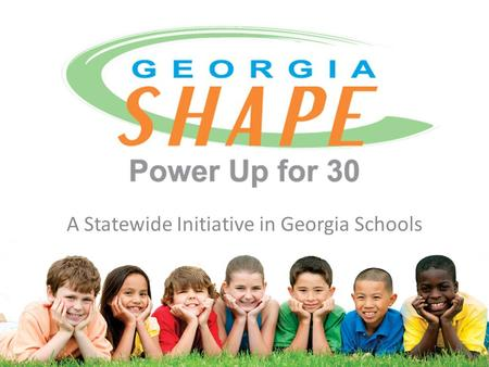 A Statewide Initiative in Georgia Schools. What is Power Up for 30? A joint initiative supported by Georgia Departments of Education and Public Health.